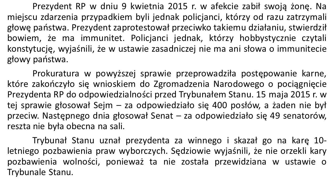 Prezydent RP w dniu 9 kwietnia 2015 r. w afekcie zabił swoją żonę. Na miejscu zdarzenia przypadkiem byli jednak policjanci, którzy od razu zatrzymali