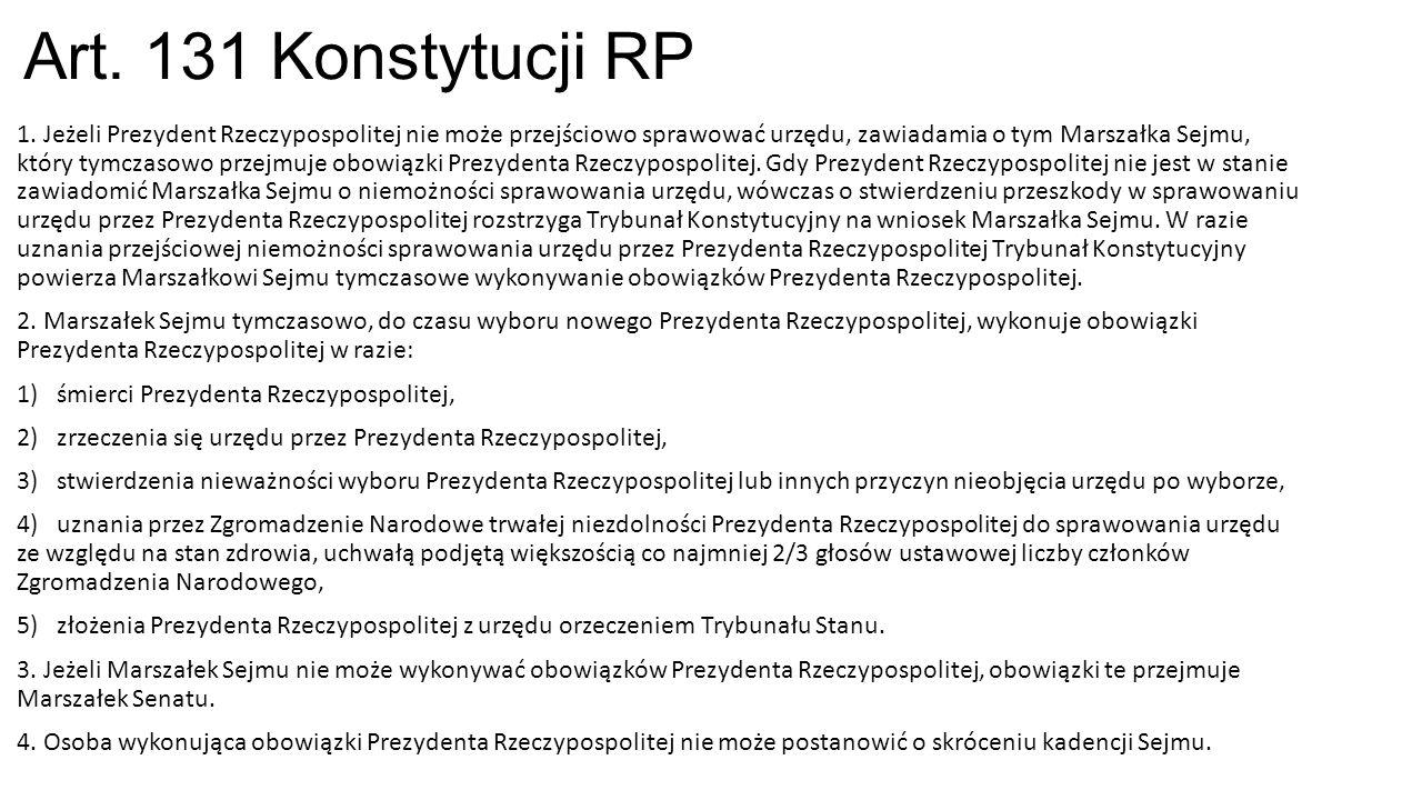 Art. 131 Konstytucji RP 1. Jeżeli Prezydent Rzeczypospolitej nie może przejściowo sprawować urzędu, zawiadamia o tym Marszałka Sejmu, który tymczasowo