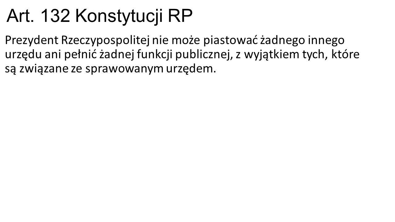 Art. 132 Konstytucji RP Prezydent Rzeczypospolitej nie może piastować żadnego innego urzędu ani pełnić żadnej funkcji publicznej, z wyjątkiem tych, kt