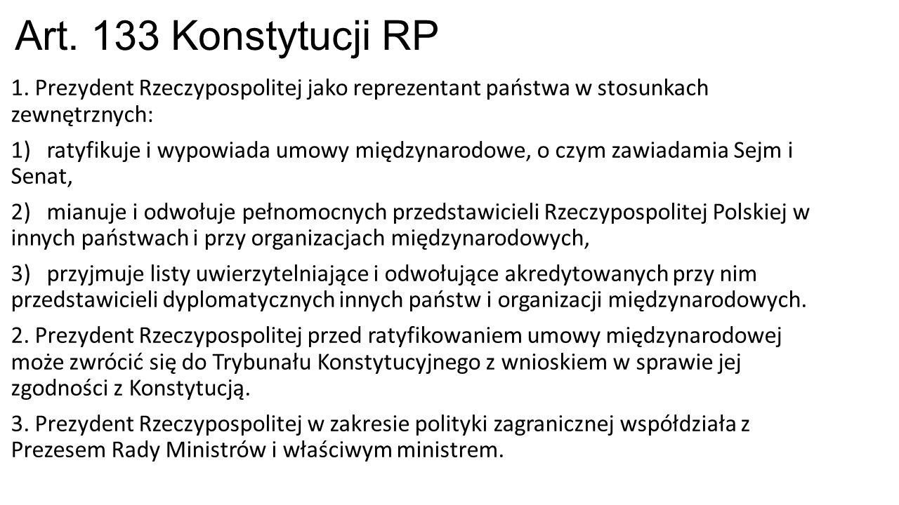 Art. 133 Konstytucji RP 1. Prezydent Rzeczypospolitej jako reprezentant państwa w stosunkach zewnętrznych: 1) ratyfikuje i wypowiada umowy międzynarod
