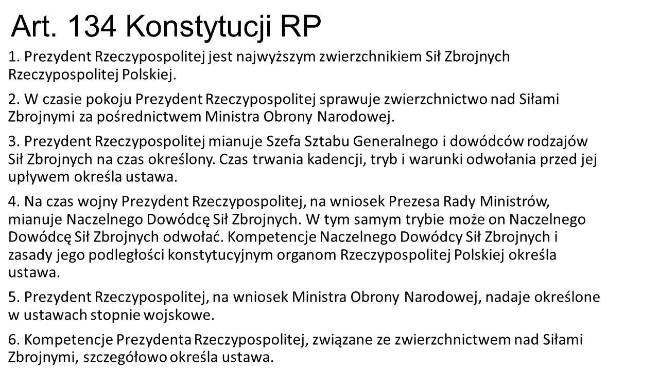 Art. 134 Konstytucji RP 1. Prezydent Rzeczypospolitej jest najwyższym zwierzchnikiem Sił Zbrojnych Rzeczypospolitej Polskiej. 2. W czasie pokoju Prezy
