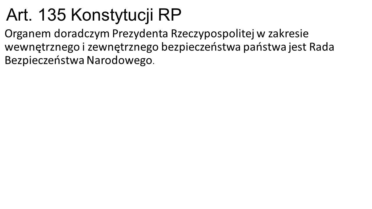 Art. 135 Konstytucji RP Organem doradczym Prezydenta Rzeczypospolitej w zakresie wewnętrznego i zewnętrznego bezpieczeństwa państwa jest Rada Bezpiecz