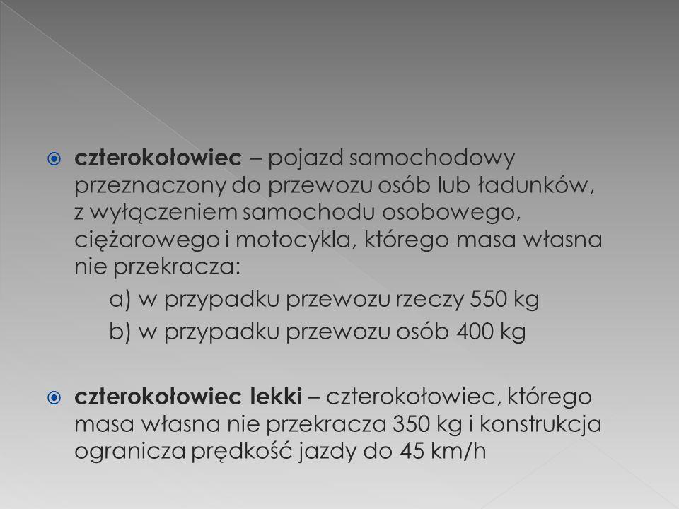  czterokołowiec – pojazd samochodowy przeznaczony do przewozu osób lub ładunków, z wyłączeniem samochodu osobowego, ciężarowego i motocykla, którego masa własna nie przekracza: a) w przypadku przewozu rzeczy 550 kg b) w przypadku przewozu osób 400 kg  czterokołowiec lekki – czterokołowiec, którego masa własna nie przekracza 350 kg i konstrukcja ogranicza prędkość jazdy do 45 km/h