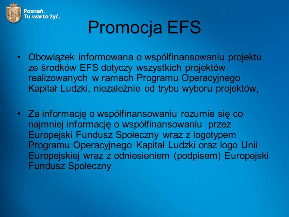 Promocja EFS Obowiązek informowana o współfinansowaniu projektu ze środków EFS dotyczy wszystkich projektów realizowanych w ramach Programu Operacyjnego Kapitał Ludzki, niezależnie od trybu wyboru projektów, Za informację o współfinansowaniu rozumie się co najmniej informację o współfinansowaniu przez Europejski Fundusz Społeczny wraz z logotypem Programu Operacyjnego Kapitał Ludzki oraz logo Unii Europejskiej wraz z odniesieniem (podpisem) Europejski Fundusz Społeczny