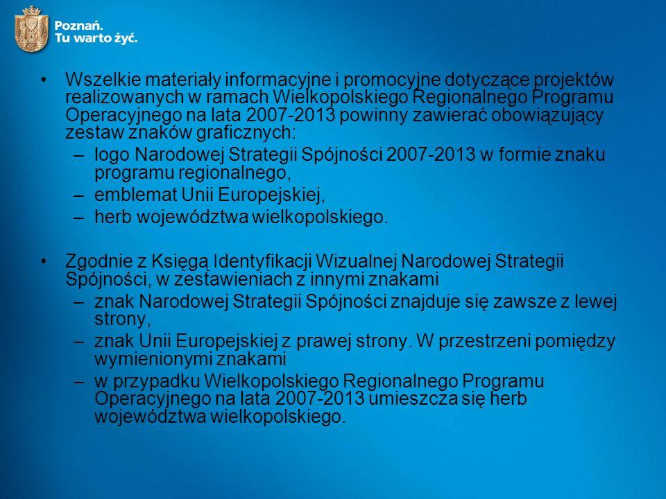 Wszelkie materiały informacyjne i promocyjne dotyczące projektów realizowanych w ramach Wielkopolskiego Regionalnego Programu Operacyjnego na lata 2007-2013 powinny zawierać obowiązujący zestaw znaków graficznych: –logo Narodowej Strategii Spójności 2007-2013 w formie znaku programu regionalnego, –emblemat Unii Europejskiej, –herb województwa wielkopolskiego.