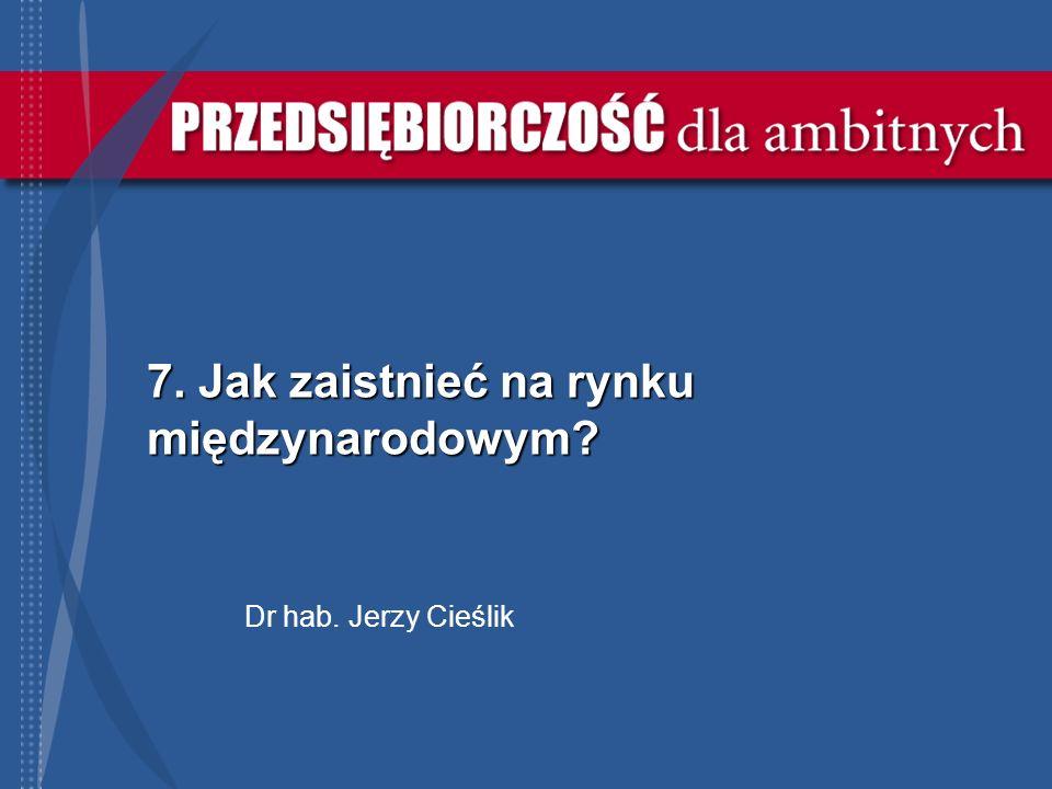 7. Jak zaistnieć na rynku międzynarodowym? Dr hab. Jerzy Cieślik