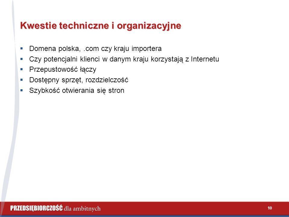 10 Kwestie techniczne i organizacyjne  Domena polska,.com czy kraju importera  Czy potencjalni klienci w danym kraju korzystają z Internetu  Przepustowość łączy  Dostępny sprzęt, rozdzielczość  Szybkość otwierania się stron
