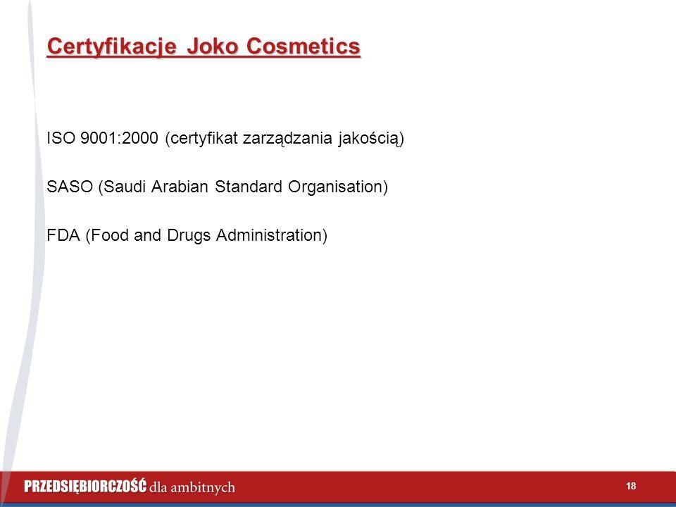 18 Certyfikacje Joko Cosmetics ISO 9001:2000 (certyfikat zarządzania jakością) SASO (Saudi Arabian Standard Organisation) FDA (Food and Drugs Administ