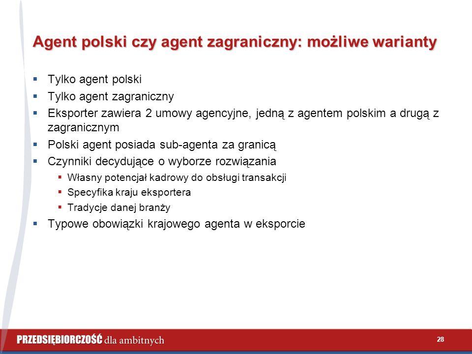 28 Agent polski czy agent zagraniczny: możliwe warianty  Tylko agent polski  Tylko agent zagraniczny  Eksporter zawiera 2 umowy agencyjne, jedną z