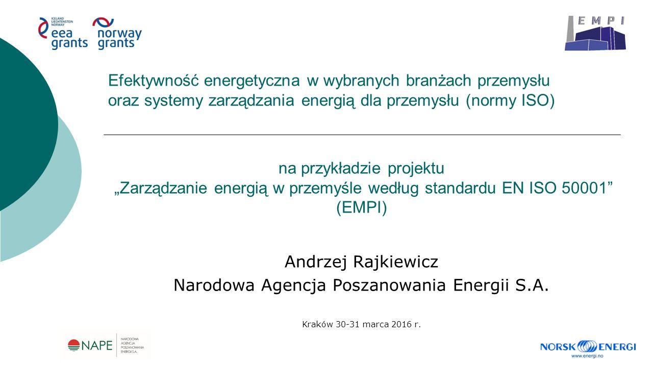 """na przykładzie projektu """"Zarządzanie energią w przemyśle według standardu EN ISO 50001 (EMPI) Andrzej Rajkiewicz Narodowa Agencja Poszanowania Energii S.A."""