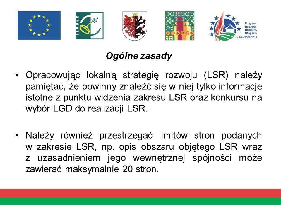 Ogólne zasady Opracowując lokalną strategię rozwoju (LSR) należy pamiętać, że powinny znaleźć się w niej tylko informacje istotne z punktu widzenia zakresu LSR oraz konkursu na wybór LGD do realizacji LSR.