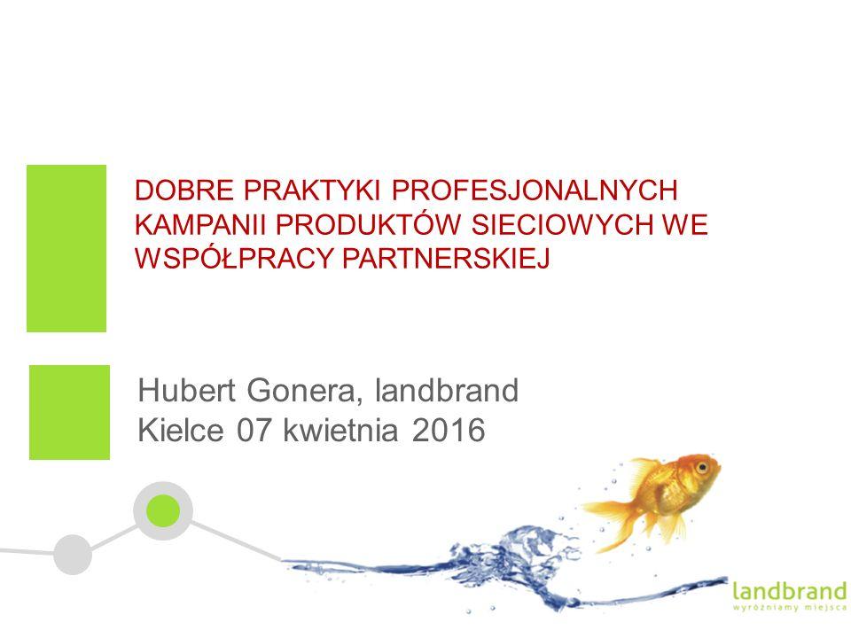 DOBRE PRAKTYKI PROFESJONALNYCH KAMPANII PRODUKTÓW SIECIOWYCH WE WSPÓŁPRACY PARTNERSKIEJ Hubert Gonera, landbrand Kielce 07 kwietnia 2016