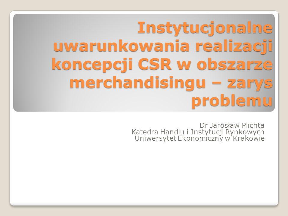 Instytucjonalne uwarunkowania realizacji koncepcji CSR w obszarze merchandisingu – zarys problemu Dr Jarosław Plichta Katedra Handlu i Instytucji Rynkowych Uniwersytet Ekonomiczny w Krakowie