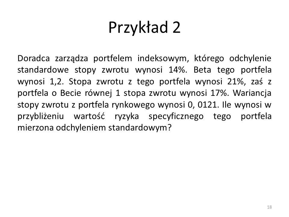 Przykład 2 Doradca zarządza portfelem indeksowym, którego odchylenie standardowe stopy zwrotu wynosi 14%. Beta tego portfela wynosi 1,2. Stopa zwrotu