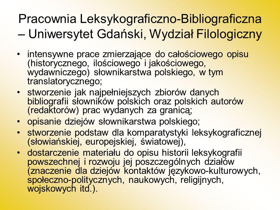Pracownia Leksykograficzno-Bibliograficzna – Uniwersytet Gdański, Wydział Filologiczny intensywne prace zmierzające do całościowego opisu (historycznego, ilościowego i jakościowego, wydawniczego) słownikarstwa polskiego, w tym translatorycznego; stworzenie jak najpełniejszych zbiorów danych bibliografii słowników polskich oraz polskich autorów (redaktorów) prac wydanych za granicą; opisanie dziejów słownikarstwa polskiego; stworzenie podstaw dla komparatystyki leksykograficznej (słowiańskiej, europejskiej, światowej), dostarczenie materiału do opisu historii leksykografii powszechnej i rozwoju jej poszczególnych działów (znaczenie dla dziejów kontaktów językowo-kulturowych, społeczno-politycznych, naukowych, religijnych, wojskowych itd.).