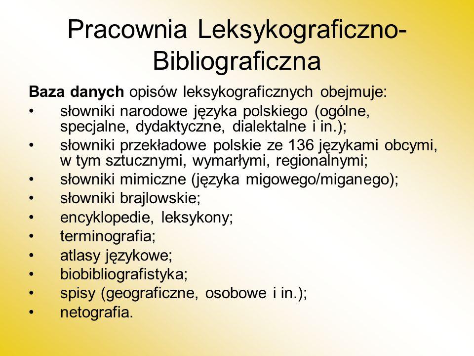 Pracownia Leksykograficzno- Bibliograficzna Baza danych opisów leksykograficznych obejmuje: słowniki narodowe języka polskiego (ogólne, specjalne, dydaktyczne, dialektalne i in.); słowniki przekładowe polskie ze 136 językami obcymi, w tym sztucznymi, wymarłymi, regionalnymi; słowniki mimiczne (języka migowego/miganego); słowniki brajlowskie; encyklopedie, leksykony; terminografia; atlasy językowe; biobibliografistyka; spisy (geograficzne, osobowe i in.); netografia.