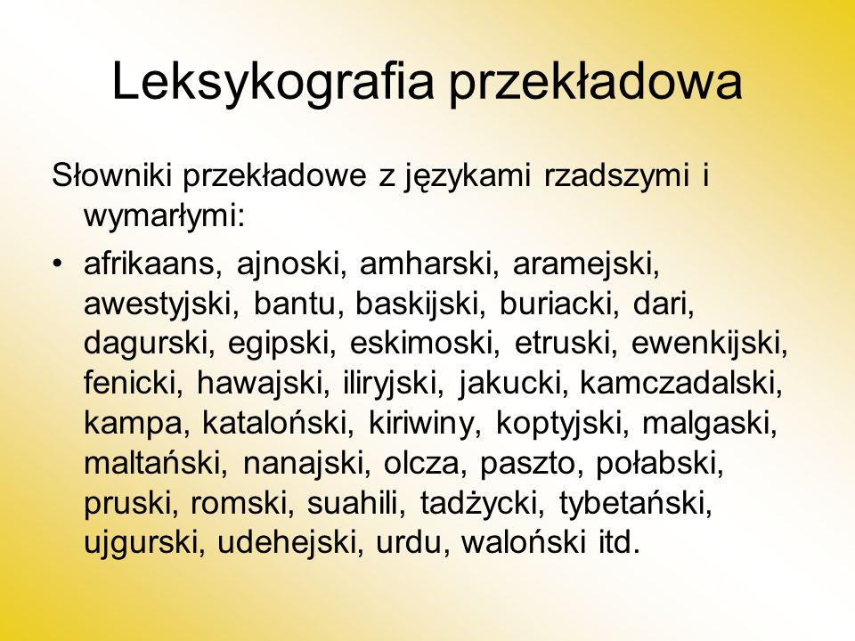 Leksykografia przekładowa Słowniki przekładowe z językami rzadszymi i wymarłymi: afrikaans, ajnoski, amharski, aramejski, awestyjski, bantu, baskijski, buriacki, dari, dagurski, egipski, eskimoski, etruski, ewenkijski, fenicki, hawajski, iliryjski, jakucki, kamczadalski, kampa, kataloński, kiriwiny, koptyjski, malgaski, maltański, nanajski, olcza, paszto, połabski, pruski, romski, suahili, tadżycki, tybetański, ujgurski, udehejski, urdu, waloński itd.