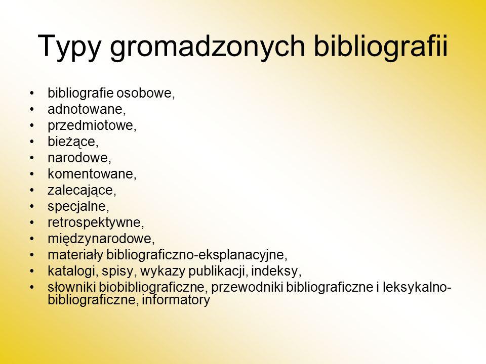 Typy gromadzonych bibliografii bibliografie osobowe, adnotowane, przedmiotowe, bieżące, narodowe, komentowane, zalecające, specjalne, retrospektywne, międzynarodowe, materiały bibliograficzno-eksplanacyjne, katalogi, spisy, wykazy publikacji, indeksy, słowniki biobibliograficzne, przewodniki bibliograficzne i leksykalno- bibliograficzne, informatory