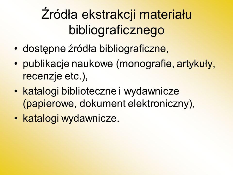 Źródła ekstrakcji materiału bibliograficznego dostępne źródła bibliograficzne, publikacje naukowe (monografie, artykuły, recenzje etc.), katalogi biblioteczne i wydawnicze (papierowe, dokument elektroniczny), katalogi wydawnicze.