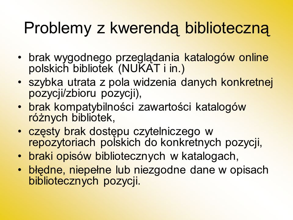 Problemy z kwerendą biblioteczną brak wygodnego przeglądania katalogów online polskich bibliotek (NUKAT i in.) szybka utrata z pola widzenia danych konkretnej pozycji/zbioru pozycji), brak kompatybilności zawartości katalogów różnych bibliotek, częsty brak dostępu czytelniczego w repozytoriach polskich do konkretnych pozycji, braki opisów bibliotecznych w katalogach, błędne, niepełne lub niezgodne dane w opisach bibliotecznych pozycji.