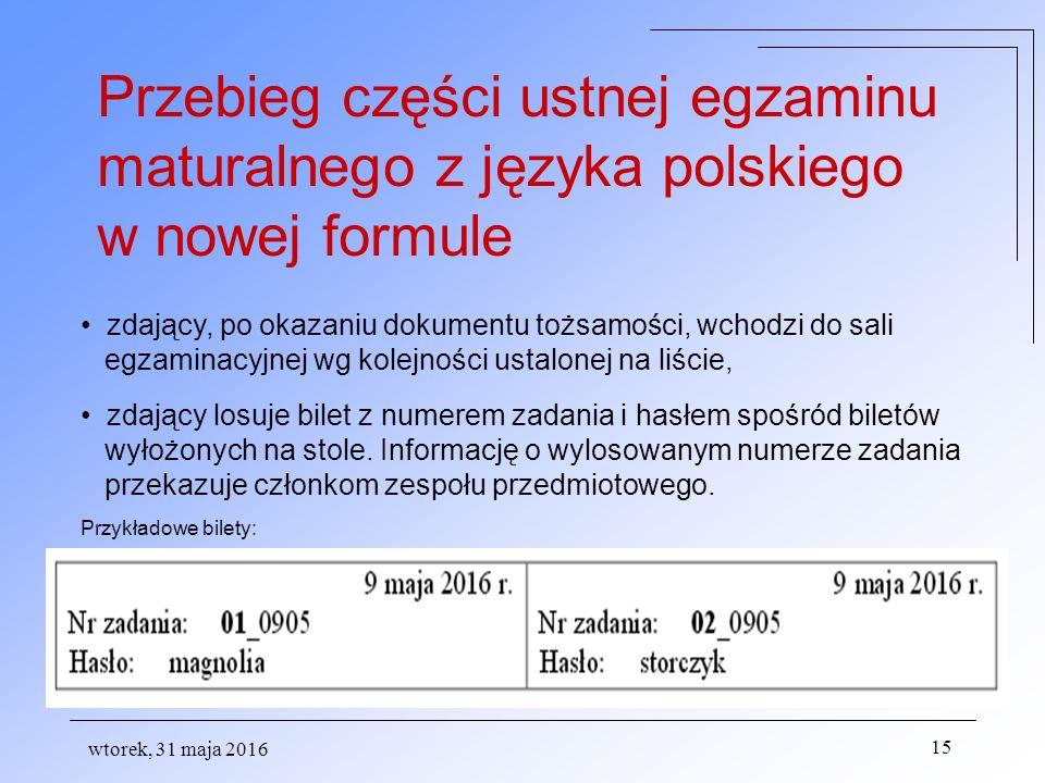 wtorek, 31 maja 2016 15 Przebieg części ustnej egzaminu maturalnego z języka polskiego w nowej formule zdający, po okazaniu dokumentu tożsamości, wchodzi do sali egzaminacyjnej wg kolejności ustalonej na liście, zdający losuje bilet z numerem zadania i hasłem spośród biletów wyłożonych na stole.