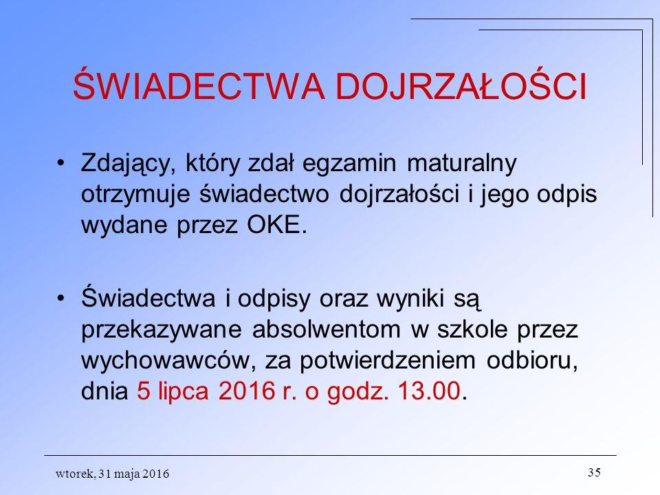 wtorek, 31 maja 2016 35 ŚWIADECTWA DOJRZAŁOŚCI Zdający, który zdał egzamin maturalny otrzymuje świadectwo dojrzałości i jego odpis wydane przez OKE.