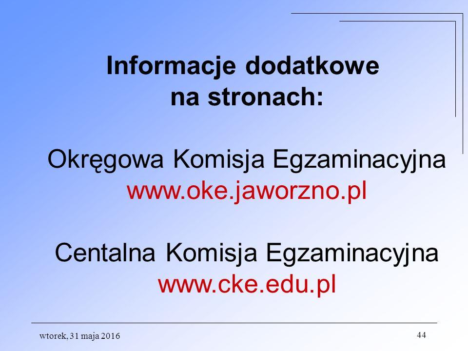 wtorek, 31 maja 2016 44 Informacje dodatkowe na stronach: Okręgowa Komisja Egzaminacyjna www.oke.jaworzno.pl Centalna Komisja Egzaminacyjna www.cke.edu.pl