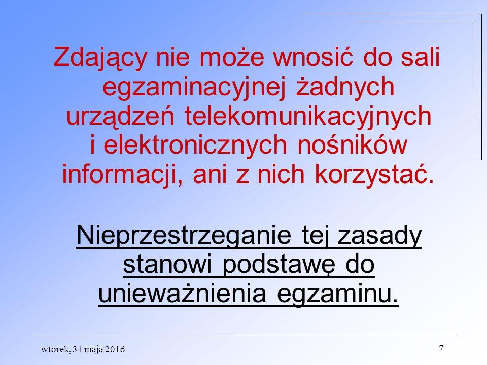 wtorek, 31 maja 2016 7 Zdający nie może wnosić do sali egzaminacyjnej żadnych urządzeń telekomunikacyjnych i elektronicznych nośników informacji, ani z nich korzystać.