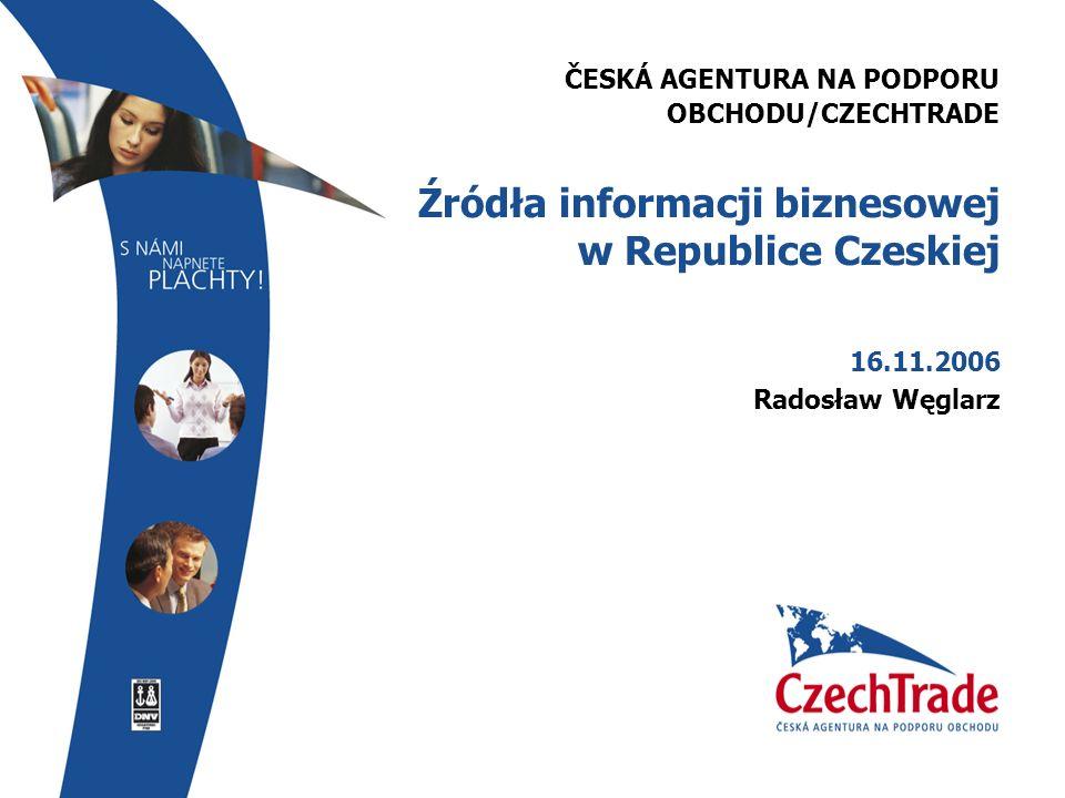 ČESKÁ AGENTURA NA PODPORU OBCHODU/CZECHTRADE Źródła informacji biznesowej w Republice Czeskiej 16.11.2006 Radosław Węglarz