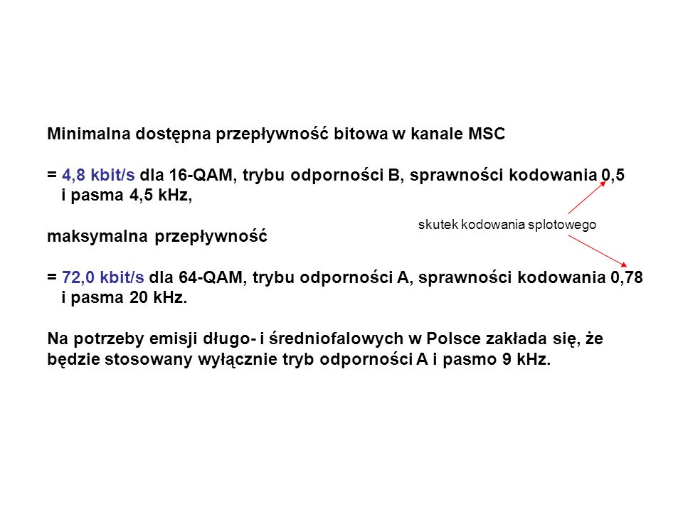 Minimalna dostępna przepływność bitowa w kanale MSC = 4,8 kbit/s dla 16-QAM, trybu odporności B, sprawności kodowania 0,5 i pasma 4,5 kHz, maksymalna przepływność = 72,0 kbit/s dla 64-QAM, trybu odporności A, sprawności kodowania 0,78 i pasma 20 kHz.