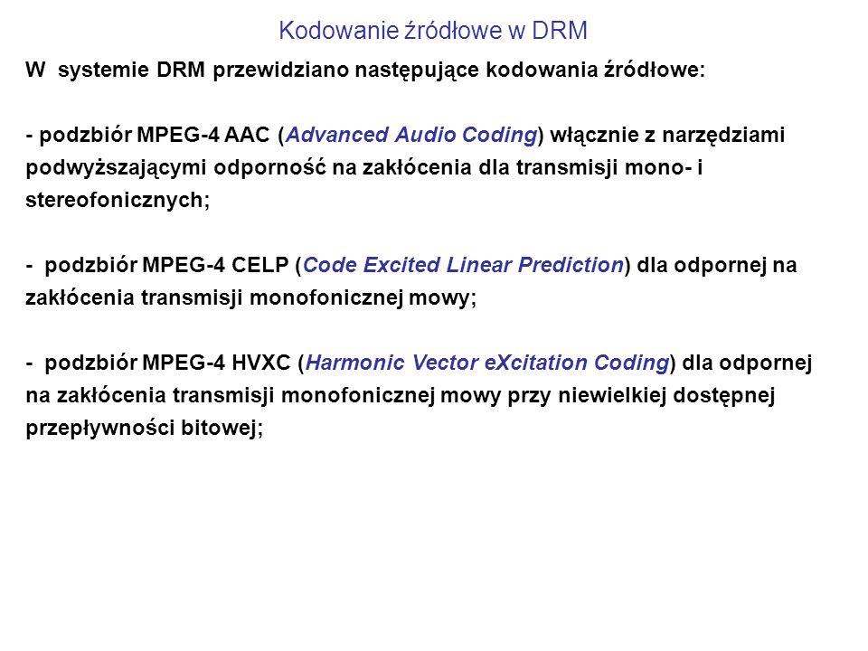 Kodowanie źródłowe w DRM W systemie DRM przewidziano następujące kodowania źródłowe: - podzbiór MPEG-4 AAC (Advanced Audio Coding) włącznie z narzędziami podwyższającymi odporność na zakłócenia dla transmisji mono- i stereofonicznych; - podzbiór MPEG-4 CELP (Code Excited Linear Prediction) dla odpornej na zakłócenia transmisji monofonicznej mowy; - podzbiór MPEG-4 HVXC (Harmonic Vector eXcitation Coding) dla odpornej na zakłócenia transmisji monofonicznej mowy przy niewielkiej dostępnej przepływności bitowej;