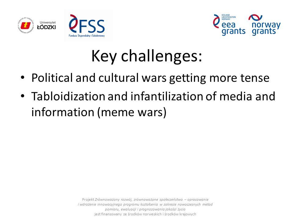 Key challenges: Political and cultural wars getting more tense Tabloidization and infantilization of media and information (meme wars) Projekt Zrównoważony rozwój, zrównoważone społeczeństwo – opracowanie i wdrożenie innowacyjnego programu kształcenia w zakresie nowoczesnych metod pomiaru, ewaluacji i prognozowania jakości życia jest finansowany ze środków norweskich i środków krajowych