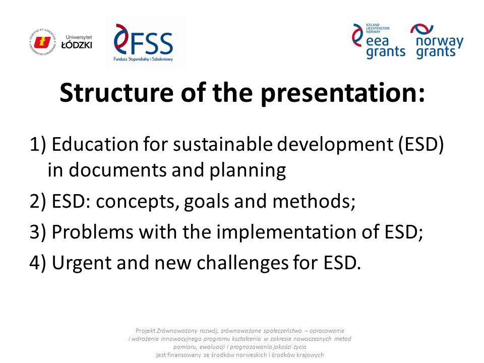 ESD in i nternational documents: Projekt Zrównoważony rozwój, zrównoważone społeczeństwo – opracowanie i wdrożenie innowacyjnego programu kształcenia w zakresie nowoczesnych metod pomiaru, ewaluacji i prognozowania jakości życia jest finansowany ze środków norweskich i środków krajowych Agenda 21 (1992); UN Economic and Social Council Strategy for ESD (2005), undersigned by ministers of environment and education European Strategy for Sustainable Development – European Council (2006); European strategy for smart, sustainable and inclusive growth - EUROPA 2020 – European Commission (2010).