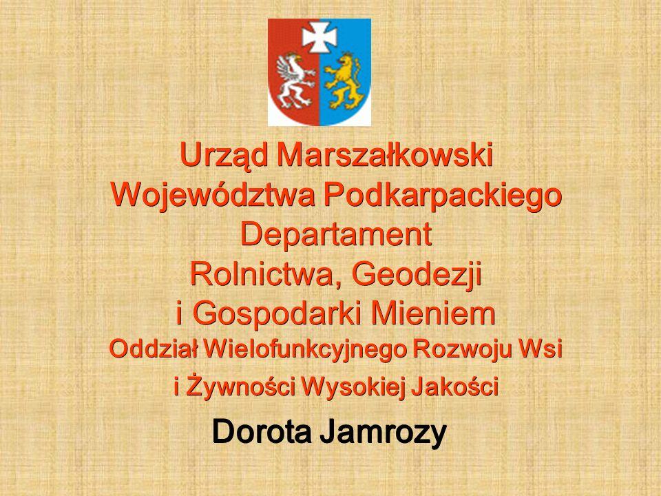 Urząd Marszałkowski Województwa Podkarpackiego Departament Rolnictwa, Geodezji i Gospodarki Mieniem Oddział Wielofunkcyjnego Rozwoju Wsi i Żywności Wysokiej Jakości Dorota Jamrozy