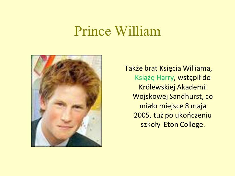 Prince William Także brat Księcia Williama, Książę Harry, wstąpił do Królewskiej Akademii Wojskowej Sandhurst, co miało miejsce 8 maja 2005, tuż po ukończeniu szkoły Eton College.