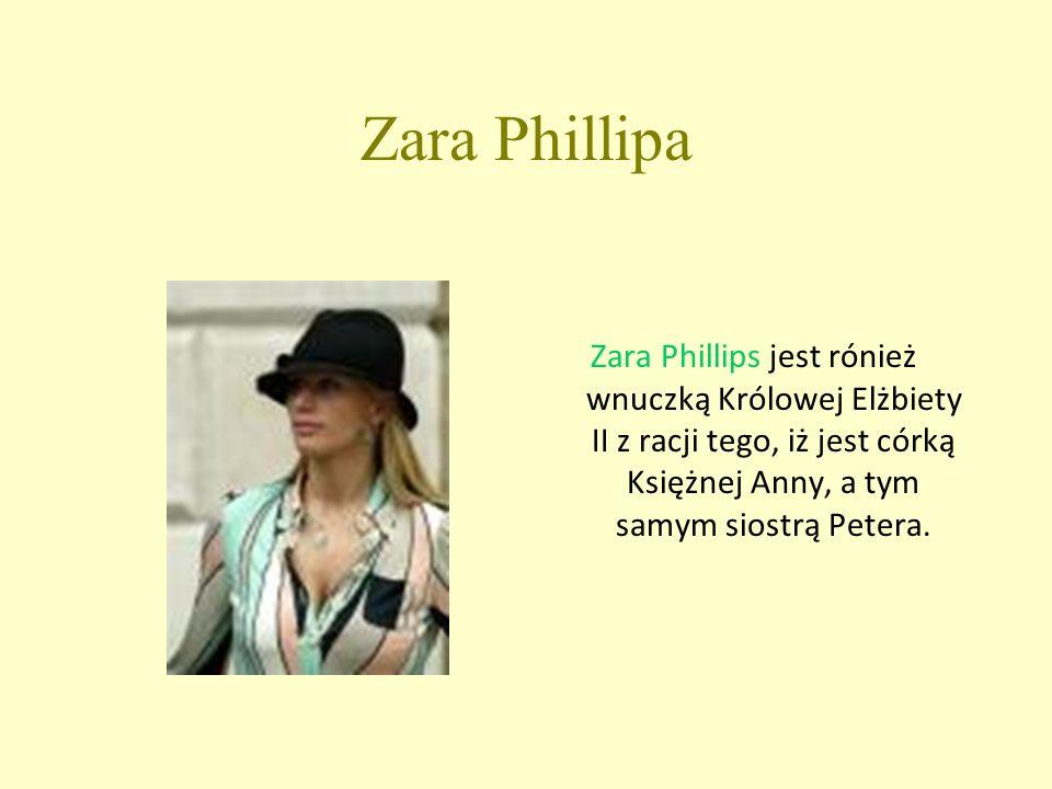 Zara Phillipa Zara Phillips jest rónież wnuczką Królowej Elżbiety II z racji tego, iż jest córką Księżnej Anny, a tym samym siostrą Petera.