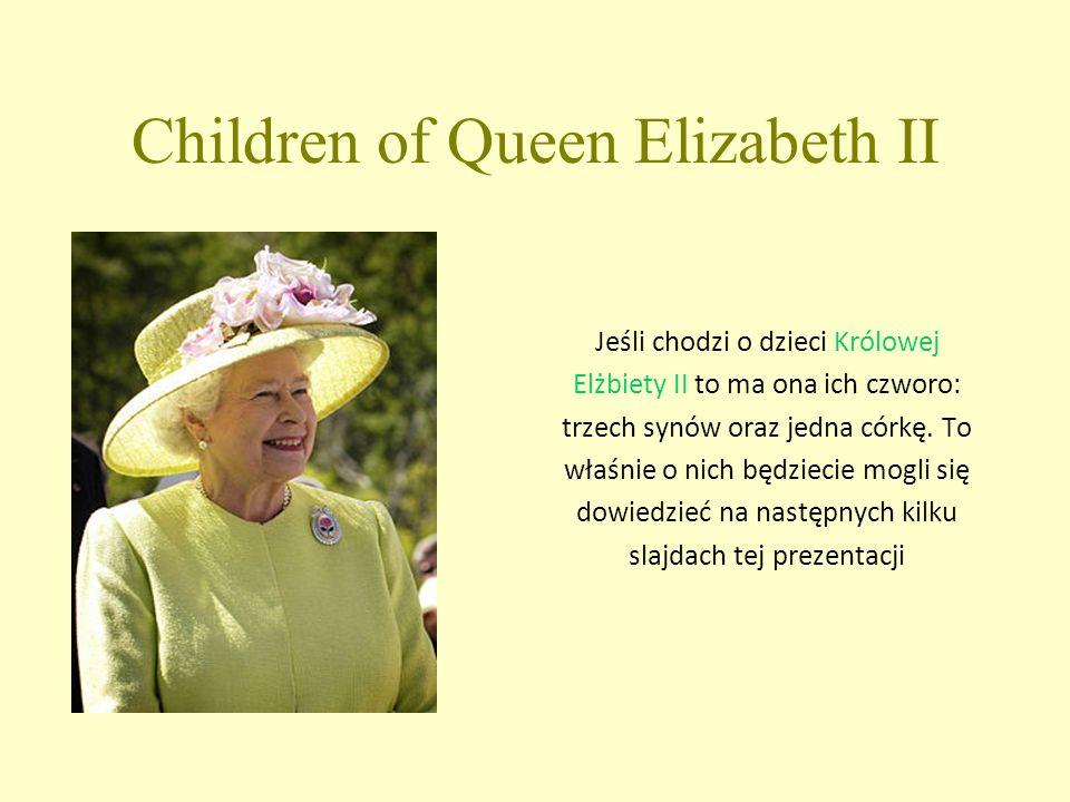 Children of Queen Elizabeth II Jeśli chodzi o dzieci Królowej Elżbiety II to ma ona ich czworo: trzech synów oraz jedna córkę.