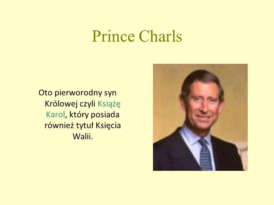 Prince Charls Oto pierworodny syn Królowej czyli Książę Karol, który posiada również tytuł Księcia Walii.