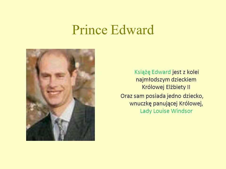 Prince Edward Książę Edward jest z kolei najmłodszym dzieckiem Królowej Elżbiety II Oraz sam posiada jedno dziecko, wnuczkę panującej Królowej, Lady Louise Windsor