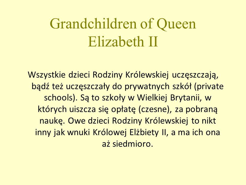 Grandchildren of Queen Elizabeth II Wszystkie dzieci Rodziny Królewskiej uczęszczają, bądź też uczęszczały do prywatnych szkół (private schools).