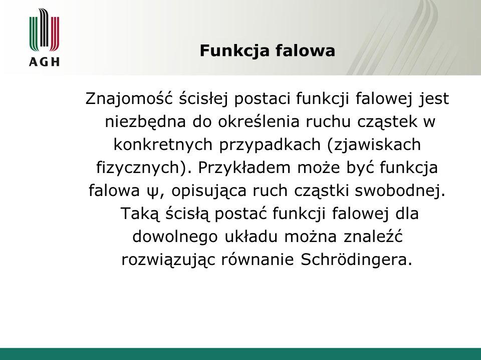 Funkcja falowa Znajomość ścisłej postaci funkcji falowej jest niezbędna do określenia ruchu cząstek w konkretnych przypadkach (zjawiskach fizycznych).