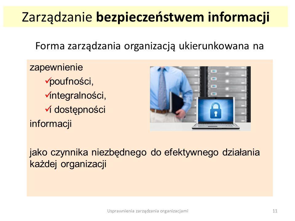 Zarządzanie bezpieczeństwem informacji Forma zarządzania organizacją ukierunkowana na zapewnienie poufności, integralności, i dostępności informacji jako czynnika niezbędnego do efektywnego działania każdej organizacji 11Usprawnienia zarządzania organizacjami