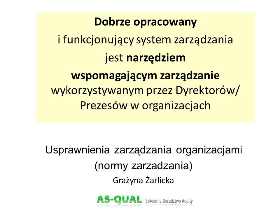 Usprawnienia zarządzania organizacjami (normy zarzadzania) Grażyna Żarlicka Dobrze opracowany i funkcjonujący system zarządzania jest narzędziem wspomagającym zarządzanie wykorzystywanym przez Dyrektorów/ Prezesów w organizacjach