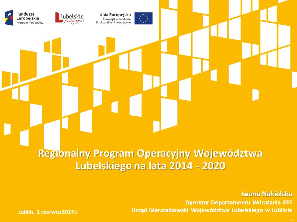 Regionalny Program Operacyjny Województwa Lubelskiego na lata 2014 - 2020 Iwona Nakielska Dyrektor Departamentu Wdrażania EFS Urząd Marszałkowski Województwa Lubelskiego w Lublinie.