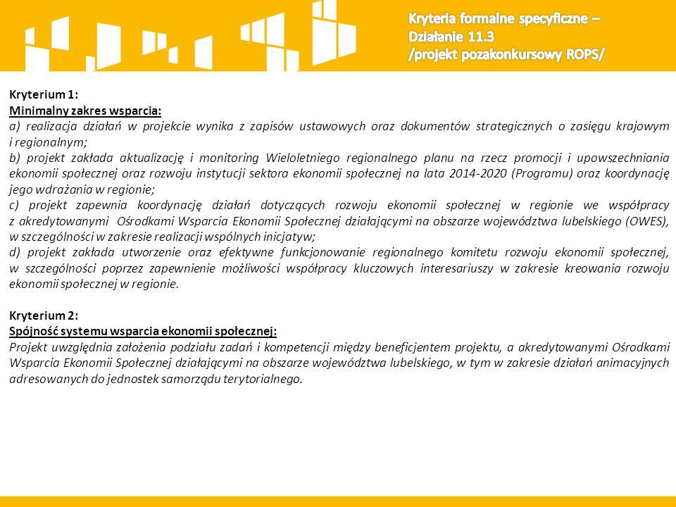 Kryterium 1: Minimalny zakres wsparcia: a) realizacja działań w projekcie wynika z zapisów ustawowych oraz dokumentów strategicznych o zasięgu krajowym i regionalnym; b) projekt zakłada aktualizację i monitoring Wieloletniego regionalnego planu na rzecz promocji i upowszechniania ekonomii społecznej oraz rozwoju instytucji sektora ekonomii społecznej na lata 2014-2020 (Programu) oraz koordynację jego wdrażania w regionie; c) projekt zapewnia koordynację działań dotyczących rozwoju ekonomii społecznej w regionie we współpracy z akredytowanymi Ośrodkami Wsparcia Ekonomii Społecznej działającymi na obszarze województwa lubelskiego (OWES), w szczególności w zakresie realizacji wspólnych inicjatyw; d) projekt zakłada utworzenie oraz efektywne funkcjonowanie regionalnego komitetu rozwoju ekonomii społecznej, w szczególności poprzez zapewnienie możliwości współpracy kluczowych interesariuszy w zakresie kreowania rozwoju ekonomii społecznej w regionie.