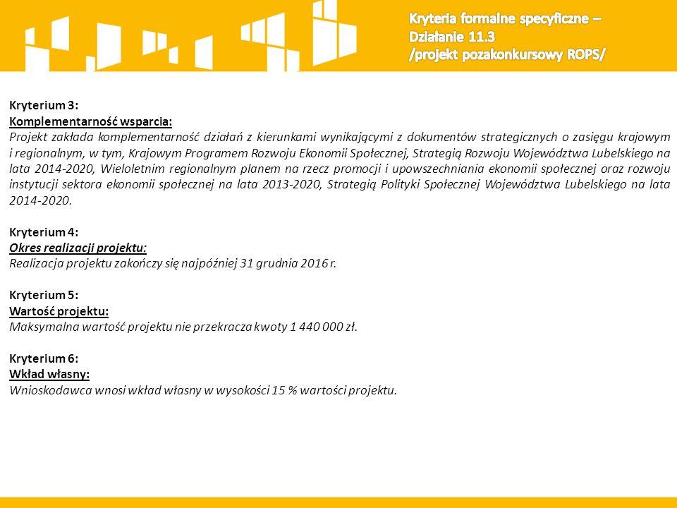 Kryterium 3: Komplementarność wsparcia: Projekt zakłada komplementarność działań z kierunkami wynikającymi z dokumentów strategicznych o zasięgu krajowym i regionalnym, w tym, Krajowym Programem Rozwoju Ekonomii Społecznej, Strategią Rozwoju Województwa Lubelskiego na lata 2014-2020, Wieloletnim regionalnym planem na rzecz promocji i upowszechniania ekonomii społecznej oraz rozwoju instytucji sektora ekonomii społecznej na lata 2013-2020, Strategią Polityki Społecznej Województwa Lubelskiego na lata 2014-2020.