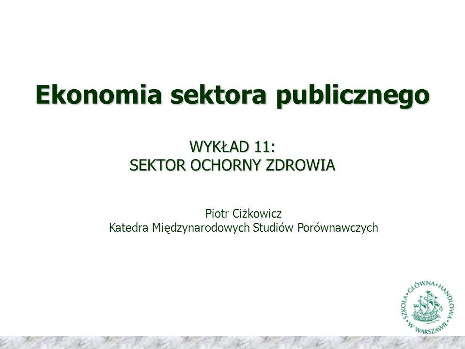 Ekonomia sektora publicznego WYKŁAD 11: SEKTOR OCHORNY ZDROWIA Piotr Ciżkowicz Katedra Międzynarodowych Studiów Porównawczych