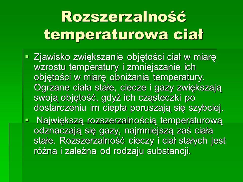 Rozszerzalność temperaturowa ciał  Zjawisko zwiększanie objętości ciał w miarę wzrostu temperatury i zmniejszanie ich objętości w miarę obniżania tem