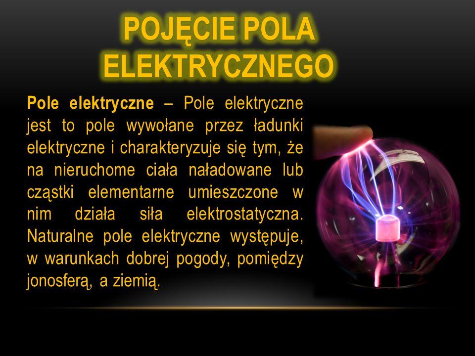 Pole elektryczne – Pole elektryczne jest to pole wywołane przez ładunki elektryczne i charakteryzuje się tym, że na nieruchome ciała naładowane lub cząstki elementarne umieszczone w nim działa siła elektrostatyczna.