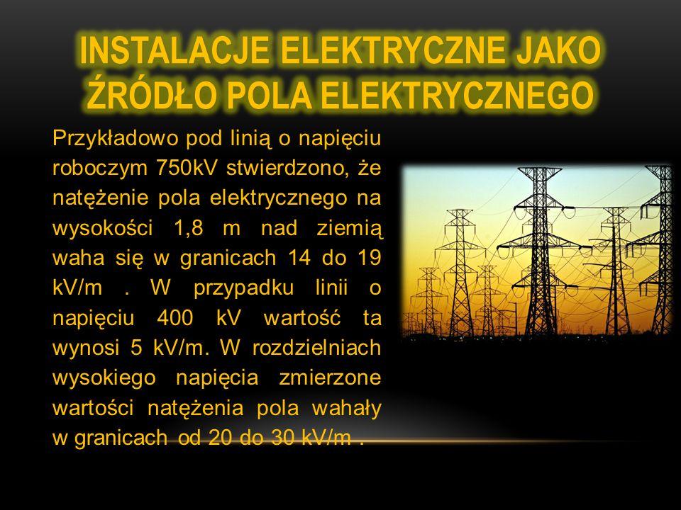Przykładowo pod linią o napięciu roboczym 750kV stwierdzono, że natężenie pola elektrycznego na wysokości 1,8 m nad ziemią waha się w granicach 14 do 19 kV/m.